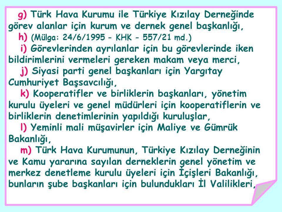 g) Türk Hava Kurumu ile Türkiye Kızılay Derneğinde görev alanlar için kurum ve dernek genel başkanlığı, h) (Mülga: 24/6/1995 - KHK - 557/21 md.) i) Görevlerinden ayrılanlar için bu görevlerinde iken bildirimlerini vermeleri gereken makam veya merci, j) Siyasi parti genel başkanları için Yargıtay Cumhuriyet Başsavcılığı, k) Kooperatifler ve birliklerin başkanları, yönetim kurulu üyeleri ve genel müdürleri için kooperatiflerin ve birliklerin denetimlerinin yapıldığı kuruluşlar, l) Yeminli mali müşavirler için Maliye ve Gümrük Bakanlığı, m) Türk Hava Kurumunun, Türkiye Kızılay Derneğinin ve Kamu yararına sayılan derneklerin genel yönetim ve merkez denetleme kurulu üyeleri için İçişleri Bakanlığı, bunların şube başkanları için bulundukları İl Valilikleri,