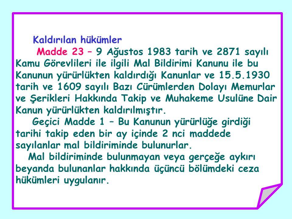 Kaldırılan hükümler Madde 23 – 9 Ağustos 1983 tarih ve 2871 sayılı Kamu Görevlileri ile ilgili Mal Bildirimi Kanunu ile bu Kanunun yürürlükten kaldırdığı Kanunlar ve 15.5.1930 tarih ve 1609 sayılı Bazı Cürümlerden Dolayı Memurlar ve Şerikleri Hakkında Takip ve Muhakeme Usulüne Dair Kanun yürürlükten kaldırılmıştır.