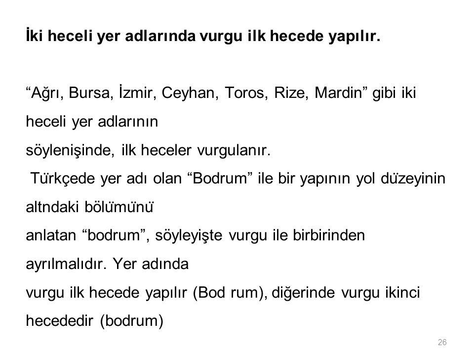 """26 İki heceli yer adlarında vurgu ilk hecede yapılır. """"Ağrı, Bursa, İzmir, Ceyhan, Toros, Rize, Mardin"""" gibi iki heceli yer adlarının söylenişinde, il"""