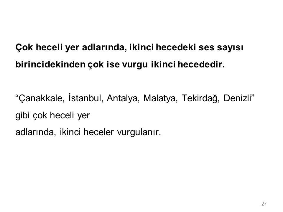"""27 Çok heceli yer adlarında, ikinci hecedeki ses sayısı birincidekinden çok ise vurgu ikinci hecededir. """"Çanakkale, İstanbul, Antalya, Malatya, Tekird"""