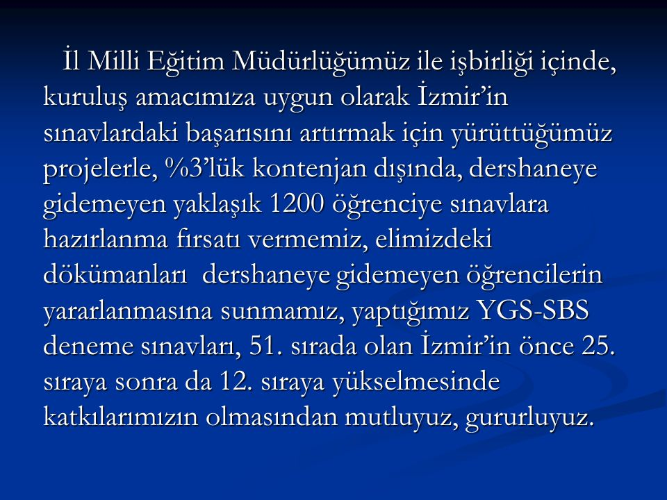 İl Milli Eğitim Müdürlüğümüz ile işbirliği içinde, kuruluş amacımıza uygun olarak İzmir'in sınavlardaki başarısını artırmak için yürüttüğümüz projeler
