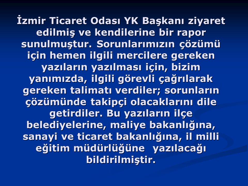 İzmir Ticaret Odası YK Başkanı ziyaret edilmiş ve kendilerine bir rapor sunulmuştur. Sorunlarımızın çözümü için hemen ilgili mercilere gereken yazılar