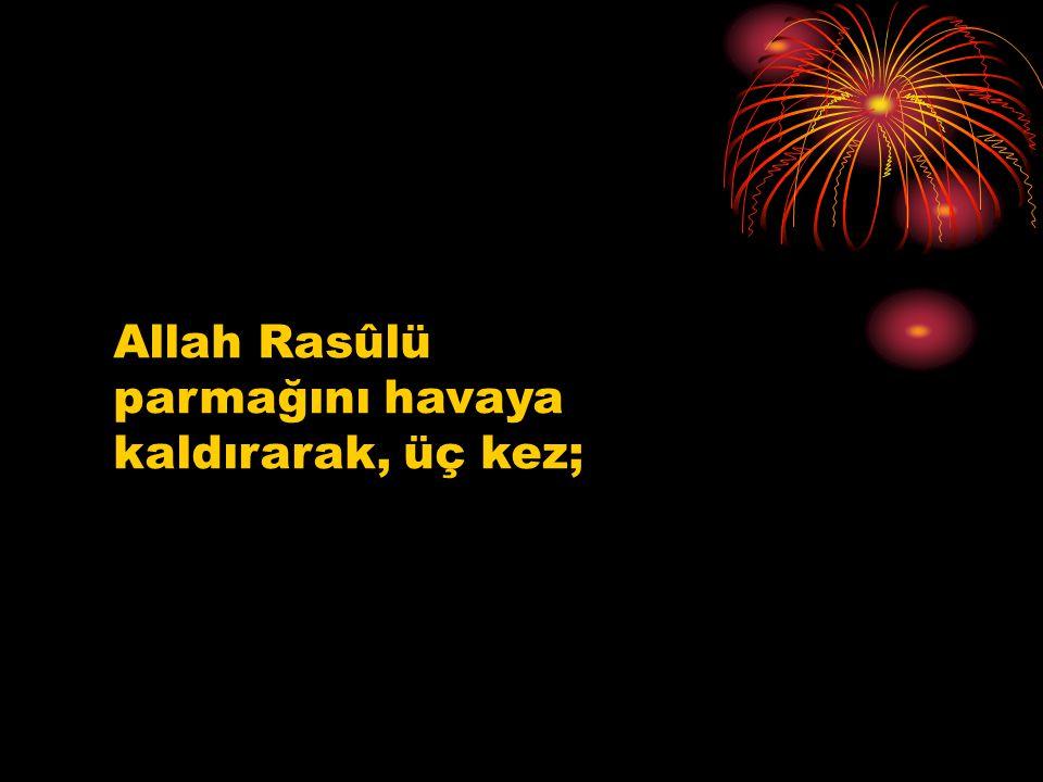 Allah Rasûlü parmağını havaya kaldırarak, üç kez;