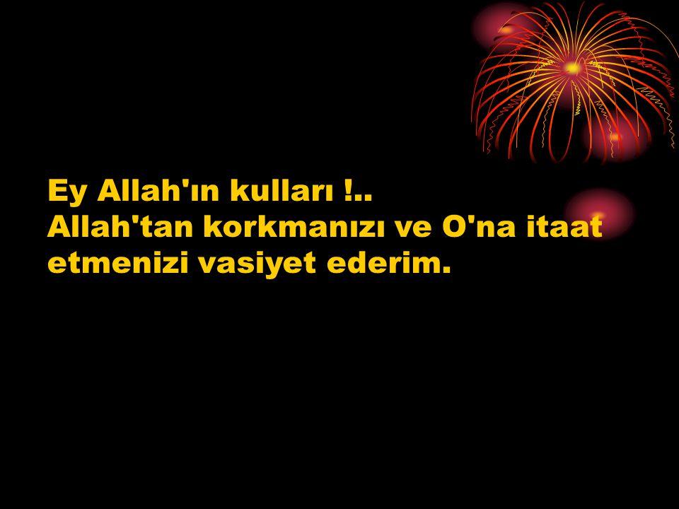 Ey Allah'ın kulları !.. Allah'tan korkmanızı ve O'na itaat etmenizi vasiyet ederim.