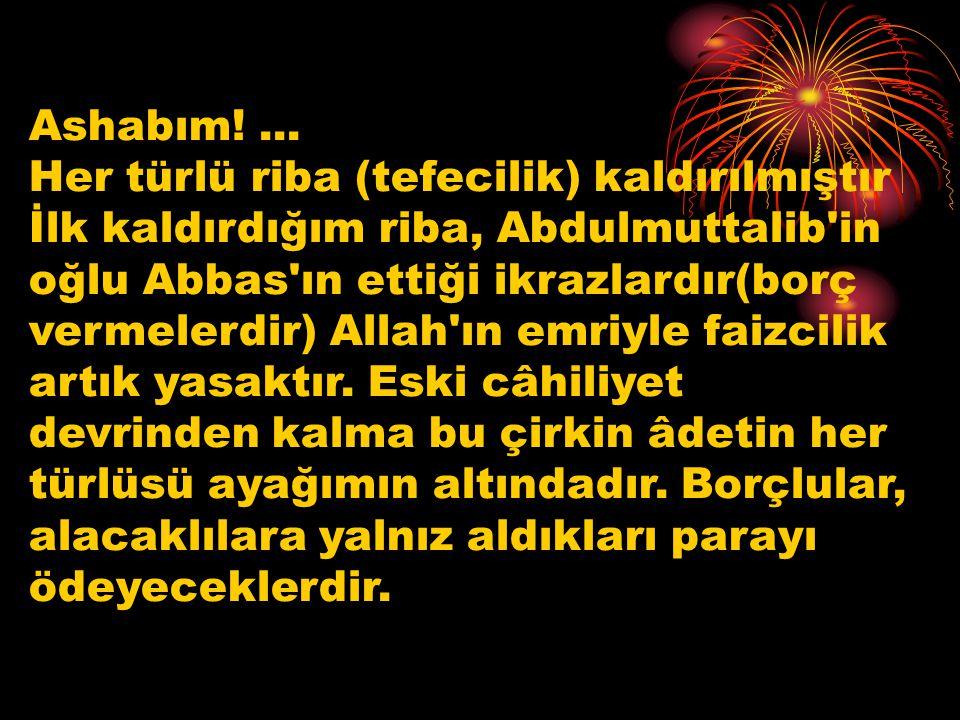 Ashabım!... Her türlü riba (tefecilik) kaldırılmıştır İlk kaldırdığım riba, Abdulmuttalib'in oğlu Abbas'ın ettiği ikrazlardır(borç vermelerdir) Allah'