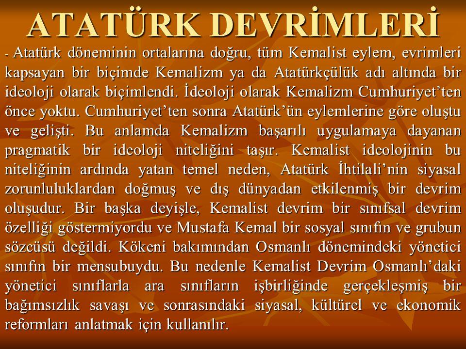 ATATÜRK DEVRİMLERİ - Atatürk döneminin ortalarına doğru, tüm Kemalist eylem, evrimleri kapsayan bir biçimde Kemalizm ya da Atatürkçülük adı altında bi