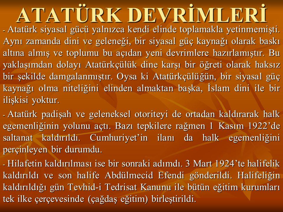 ATATÜRK DEVRİMLERİ - Atatürk siyasal gücü yalnızca kendi elinde toplamakla yetinmemişti. Aynı zamanda dini ve geleneği, bir siyasal güç kaynağı olarak