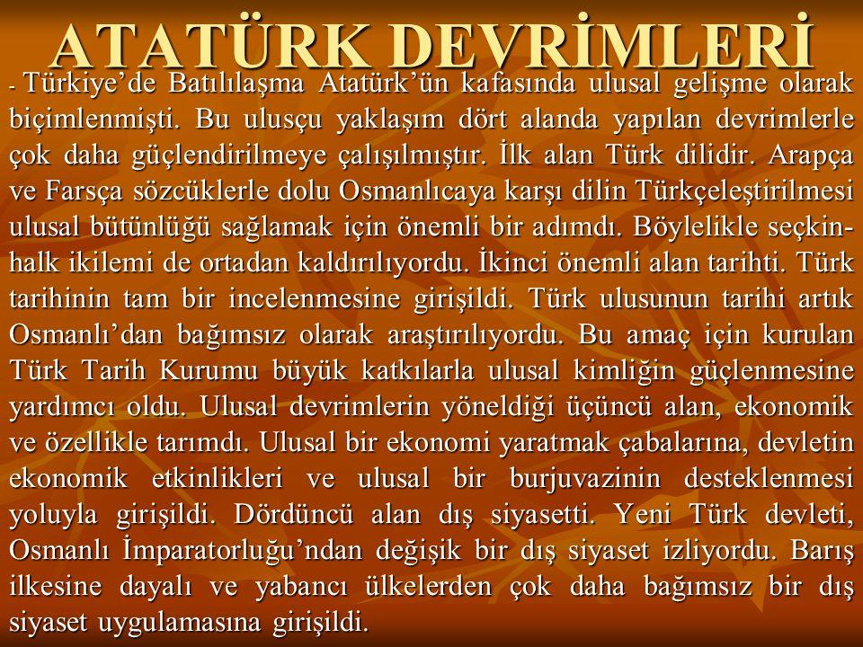ATATÜRK DEVRİMLERİ - Türkiye'de Batılılaşma Atatürk'ün kafasında ulusal gelişme olarak biçimlenmişti. Bu ulusçu yaklaşım dört alanda yapılan devrimler