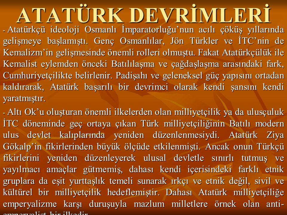 ATATÜRK DEVRİMLERİ - Atatürkçü ideoloji Osmanlı İmparatorluğu'nun acılı çöküş yıllarında gelişmeye başlamıştı. Genç Osmanlılar, Jön Türkler ve İTC'nin