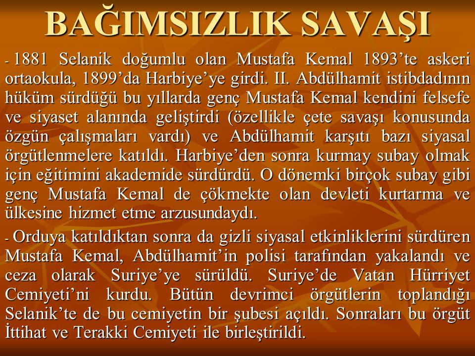 BAĞIMSIZLIK SAVAŞI - 1881 Selanik doğumlu olan Mustafa Kemal 1893'te askeri ortaokula, 1899'da Harbiye'ye girdi. II. Abdülhamit istibdadının hüküm sür
