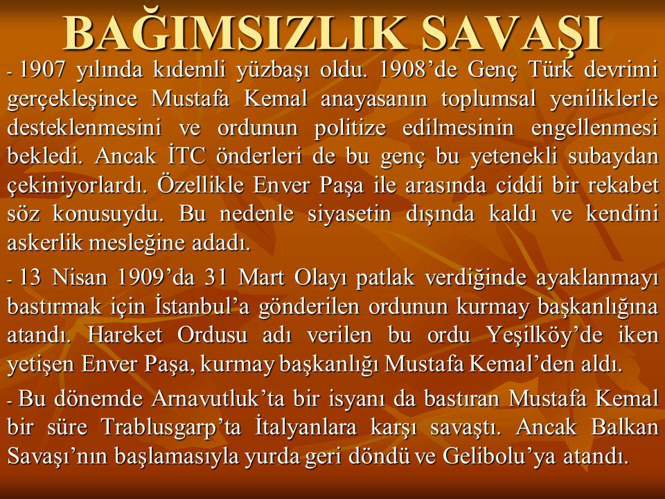 BAĞIMSIZLIK SAVAŞI - 1907 yılında kıdemli yüzbaşı oldu. 1908'de Genç Türk devrimi gerçekleşince Mustafa Kemal anayasanın toplumsal yeniliklerle destek