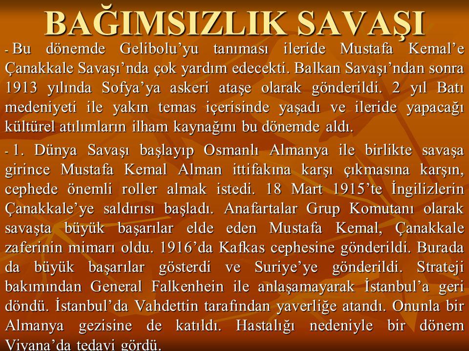 BAĞIMSIZLIK SAVAŞI - Bu dönemde Gelibolu'yu tanıması ileride Mustafa Kemal'e Çanakkale Savaşı'nda çok yardım edecekti. Balkan Savaşı'ndan sonra 1913 y