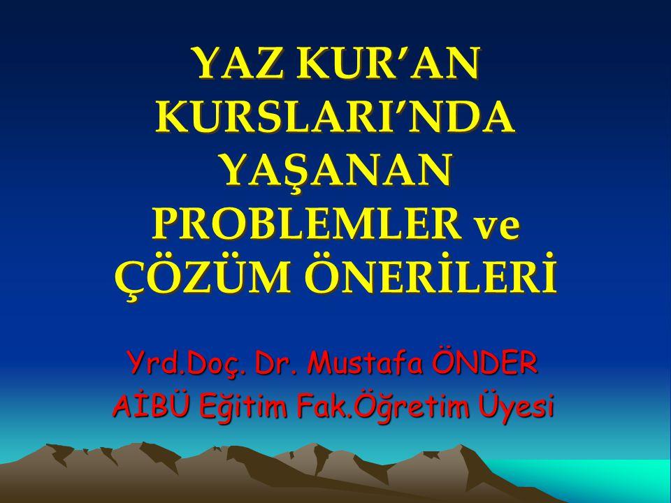 YAZ KUR'AN KURSLARI'NDA YAŞANAN PROBLEMLER ve ÇÖZÜM ÖNERİLERİ Yrd.Doç. Dr. Mustafa ÖNDER AİBÜ Eğitim Fak.Öğretim Üyesi