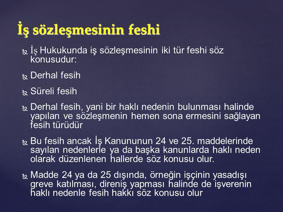  İş Hukukunda iş sözleşmesinin iki tür feshi söz konusudur:  Derhal fesih  Süreli fesih  Derhal fesih, yani bir haklı nedenin bulunması halinde ya