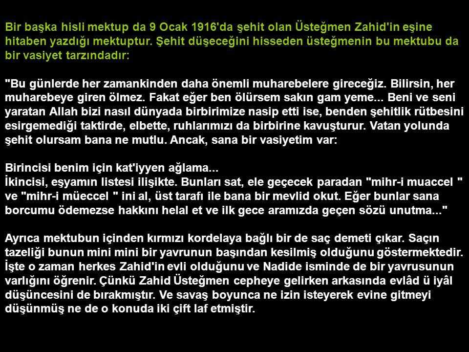 Bir başka hisli mektup da 9 Ocak 1916'da şehit olan Üsteğmen Zahid'in eşine hitaben yazdığı mektuptur. Şehit düşeceğini hisseden üsteğmenin bu mektubu