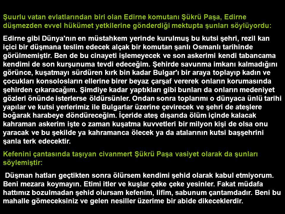 Şuurlu vatan evlatlarından biri olan Edirne komutanı Şükrü Paşa, Edirne düşmezden evvel hükümet yetkilerine gönderdiği mektupta şunları söylüyordu: Ed