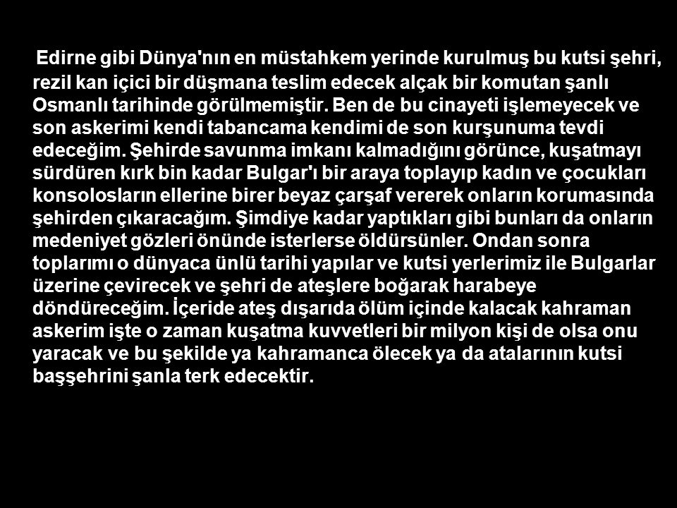 Edirne gibi Dünya'nın en müstahkem yerinde kurulmuş bu kutsi şehri, rezil kan içici bir düşmana teslim edecek alçak bir komutan şanlı Osmanlı tarihind