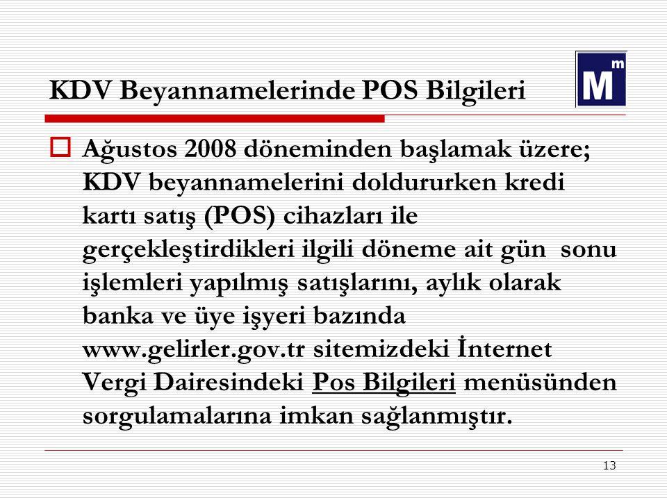 13 KDV Beyannamelerinde POS Bilgileri  Ağustos 2008 döneminden başlamak üzere; KDV beyannamelerini doldururken kredi kartı satış (POS) cihazları ile gerçekleştirdikleri ilgili döneme ait gün sonu işlemleri yapılmış satışlarını, aylık olarak banka ve üye işyeri bazında www.gelirler.gov.tr sitemizdeki İnternet Vergi Dairesindeki Pos Bilgileri menüsünden sorgulamalarına imkan sağlanmıştır.