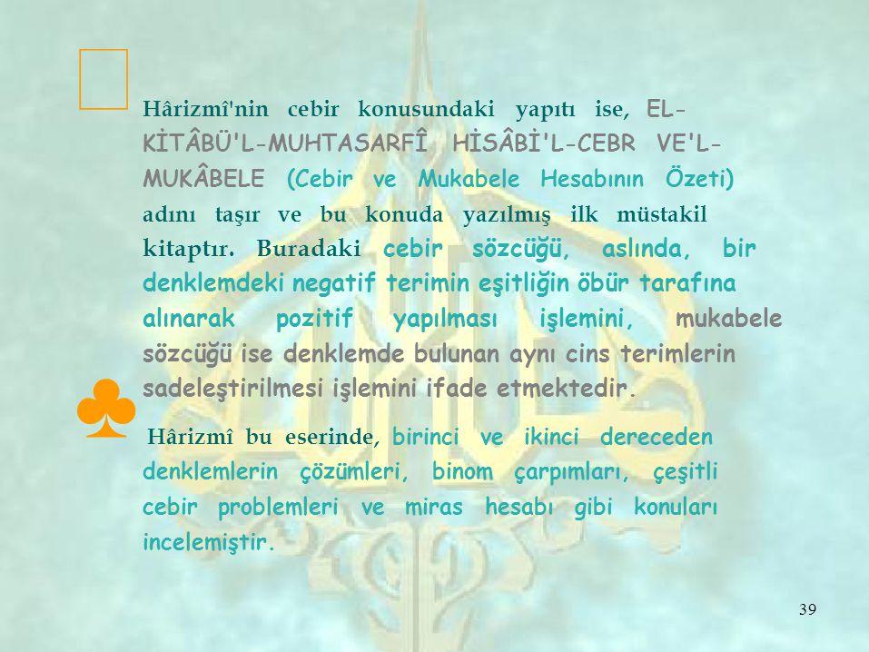 ƒ  Hârizmî nin cebir konusundaki yapıtı ise, EL- KİTÂBÜ L-MUHTASARFÎ HİSÂBİ L-CEBR VE L- MUKÂBELE (Cebir ve Mukabele Hesabının Özeti) adını taşır ve bu konuda yazılmış ilk müstakil kitaptır.