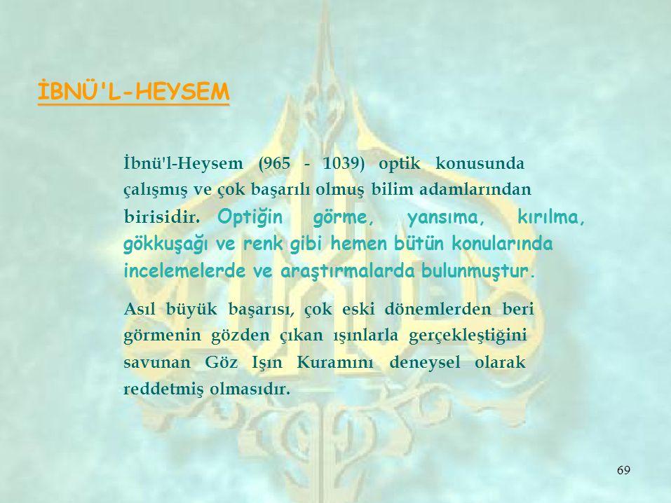 İBNÜ L-HEYSEM İbnü l-Heysem (965 - 1039) optik konusunda çalışmış ve çok başarılı olmuş bilim adamlarından birisidir.