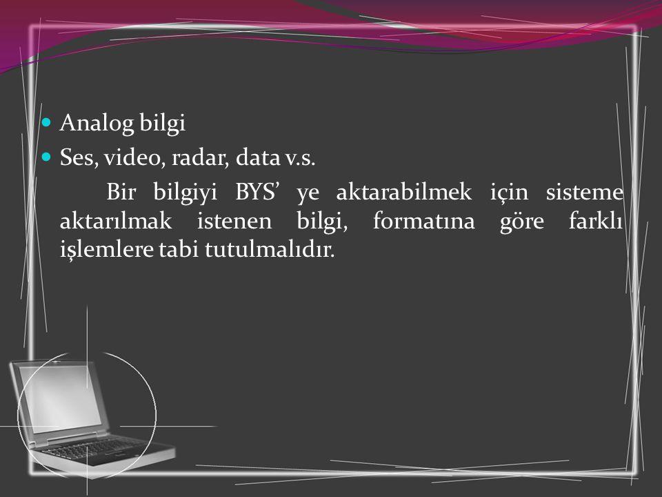  Analog bilgi  Ses, video, radar, data v.s. Bir bilgiyi BYS' ye aktarabilmek için sisteme aktarılmak istenen bilgi, formatına göre farklı işlemlere