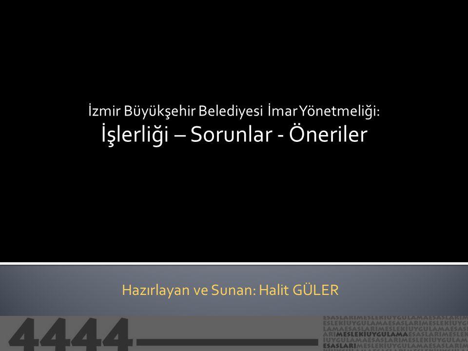 İzmir Büyükşehir Belediyesi İmar Yönetmeliği: İşlerliği – Sorunlar - Öneriler Hazırlayan ve Sunan: Halit GÜLER