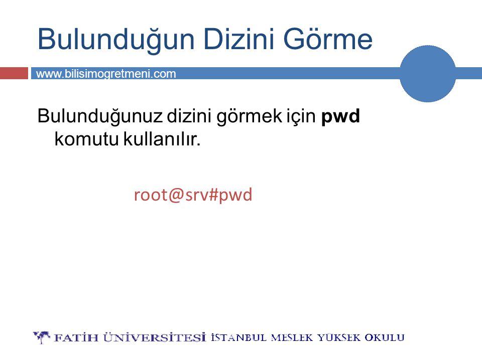 BİLG 231 www.bilisimogretmeni.com Bulunduğun Dizini Görme Bulunduğunuz dizini görmek için pwd komutu kullanılır. root@srv#pwd