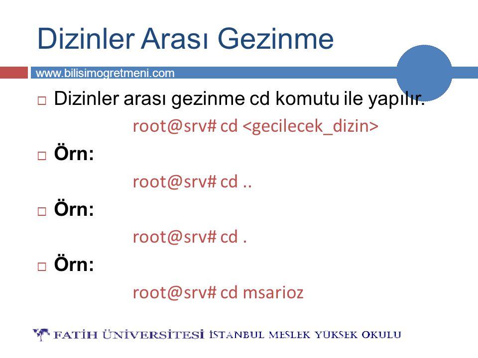 BİLG 231 www.bilisimogretmeni.com Dizinler Arası Gezinme  Dizinler arası gezinme cd komutu ile yapılır. root@srv# cd  Örn: root@srv# cd..  Örn: roo