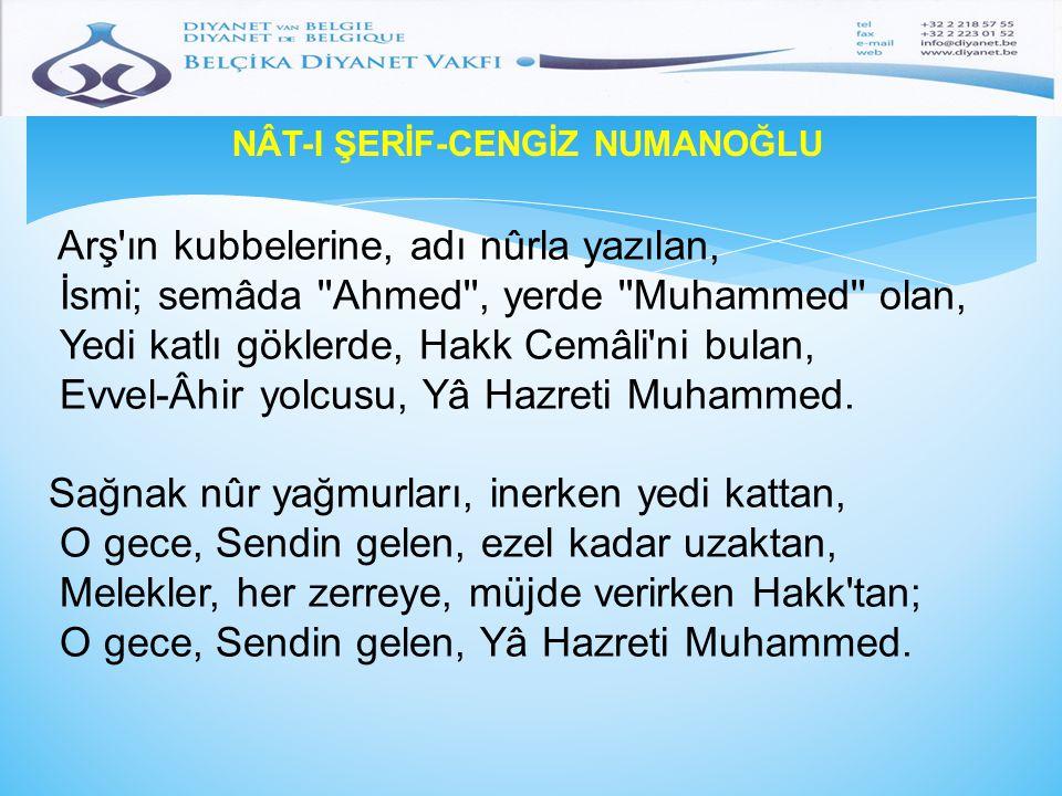 NÂT-I ŞERİF-CENGİZ NUMANOĞLU Arş'ın kubbelerine, adı nûrla yazılan, İsmi; semâda ''Ahmed'', yerde ''Muhammed'' olan, Yedi katlı göklerde, Hakk Cemâli'
