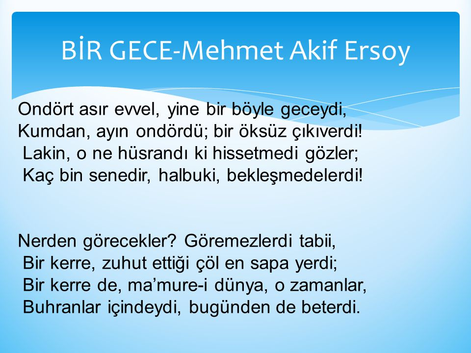 BİR GECE-Mehmet Akif Ersoy Ondört asır evvel, yine bir böyle geceydi, Kumdan, ayın ondördü; bir öksüz çıkıverdi! Lakin, o ne hüsrandı ki hissetmedi gö