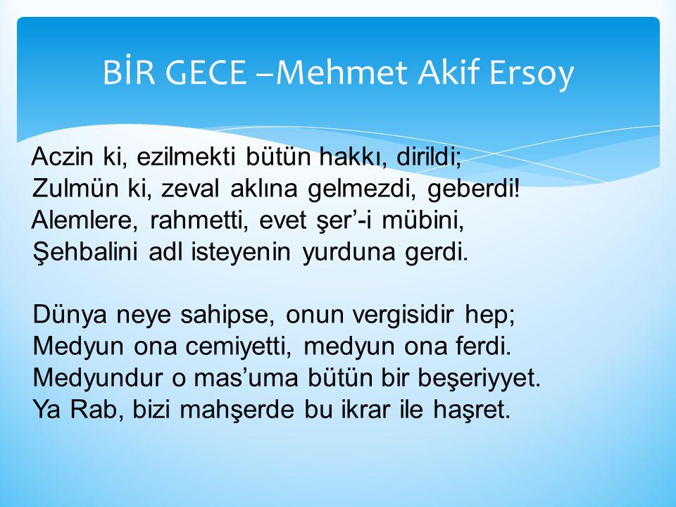BİR GECE –Mehmet Akif Ersoy Aczin ki, ezilmekti bütün hakkı, dirildi; Zulmün ki, zeval aklına gelmezdi, geberdi! Alemlere, rahmetti, evet şer'-i mübin