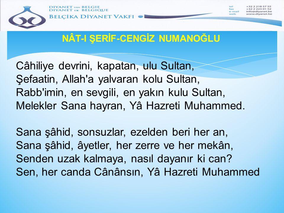 NÂT-I ŞERİF-CENGİZ NUMANOĞLU Câhiliye devrini, kapatan, ulu Sultan, Şefaatin, Allah'a yalvaran kolu Sultan, Rabb'imin, en sevgili, en yakın kulu Sulta