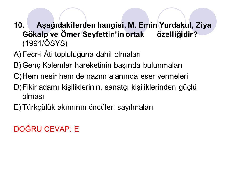 10.Aşağıdakilerden hangisi, M. Emin Yurdakul, Ziya Gökalp ve Ömer Seyfettin'in ortak özelliğidir? (1991/ÖSYS) A)Fecr-i Âti topluluğuna dahil olmaları