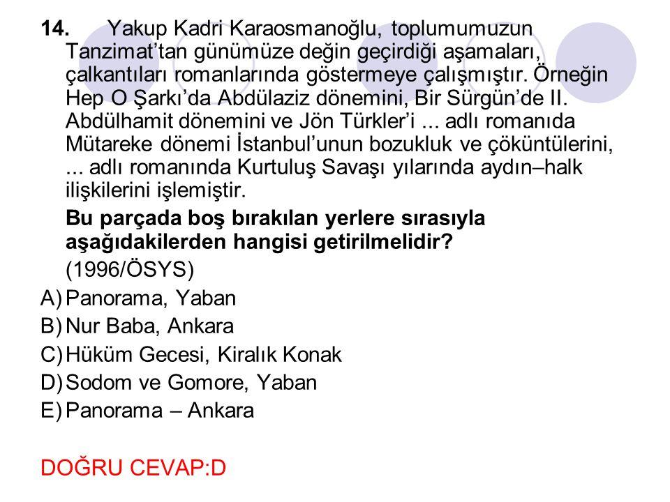 14.Yakup Kadri Karaosmanoğlu, toplumumuzun Tanzimat'tan günümüze değin geçirdiği aşamaları, çalkantıları romanlarında göstermeye çalışmıştır. Örneğin