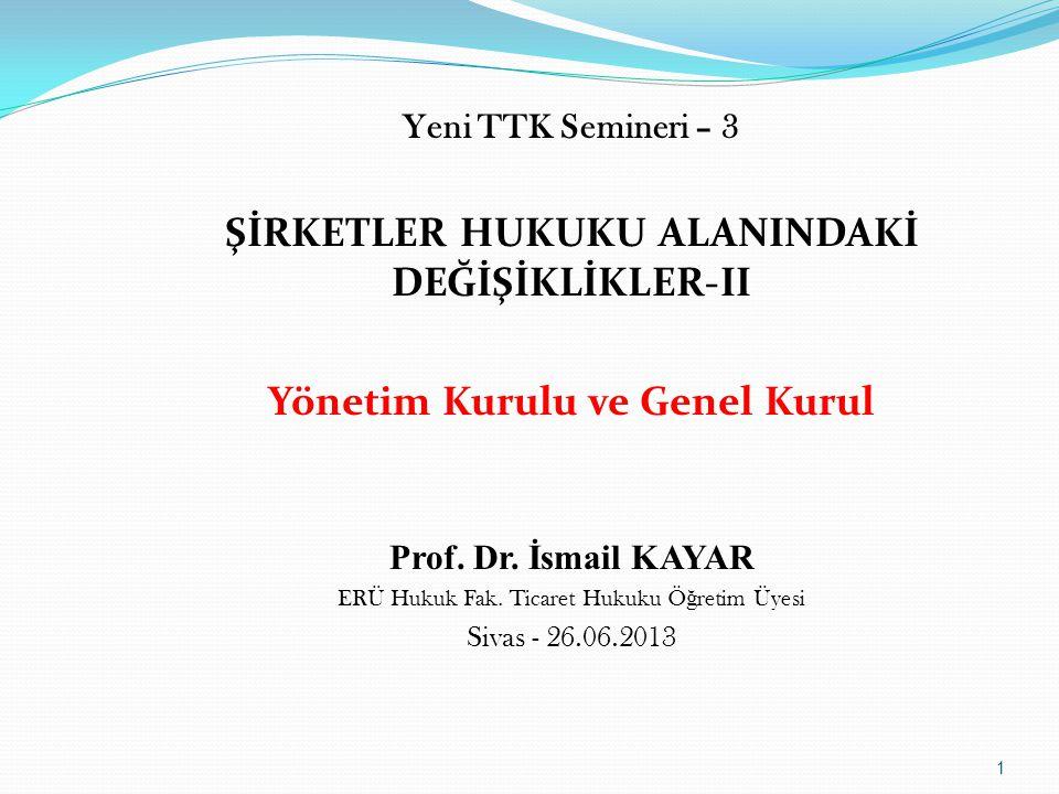 Yeni TTK Semineri – 3 ŞİRKETLER HUKUKU ALANINDAKİ DEĞİŞİKLİKLER-II Yönetim Kurulu ve Genel Kurul Prof. Dr. İsmail KAYAR ERÜ Hukuk Fak. Ticaret Hukuku