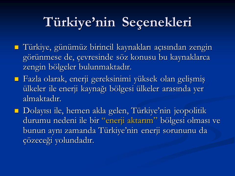 Türkiye'nin Seçenekleri  Türkiye, günümüz birincil kaynakları açısından zengin görünmese de, çevresinde söz konusu bu kaynaklarca zengin bölgeler bul