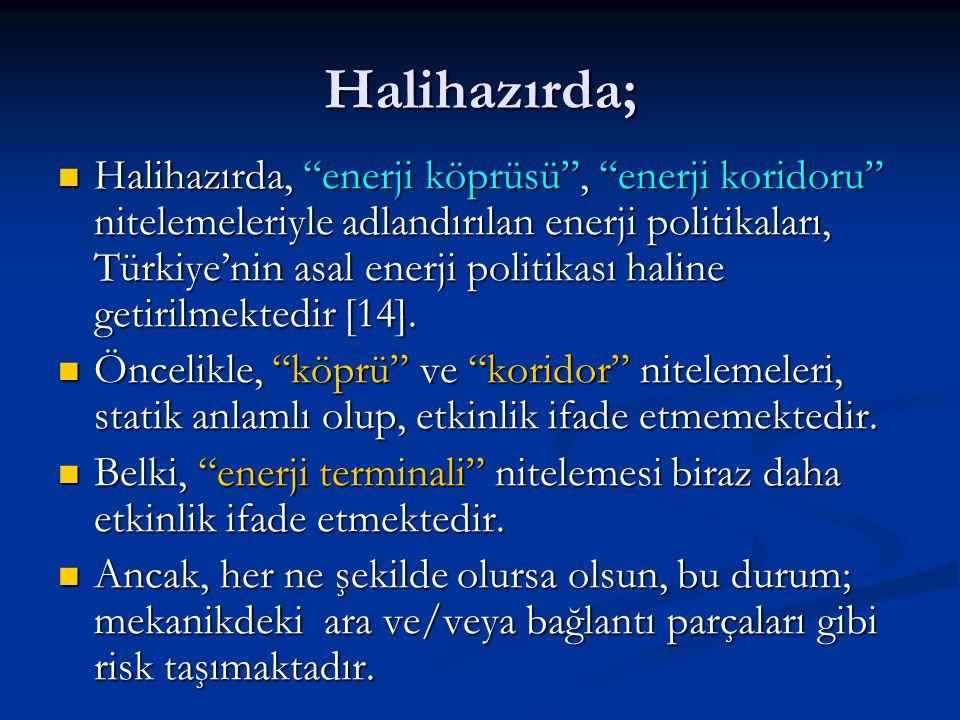 """Halihazırda;  Halihazırda, """"enerji köprüsü"""", """"enerji koridoru"""" nitelemeleriyle adlandırılan enerji politikaları, Türkiye'nin asal enerji politikası h"""