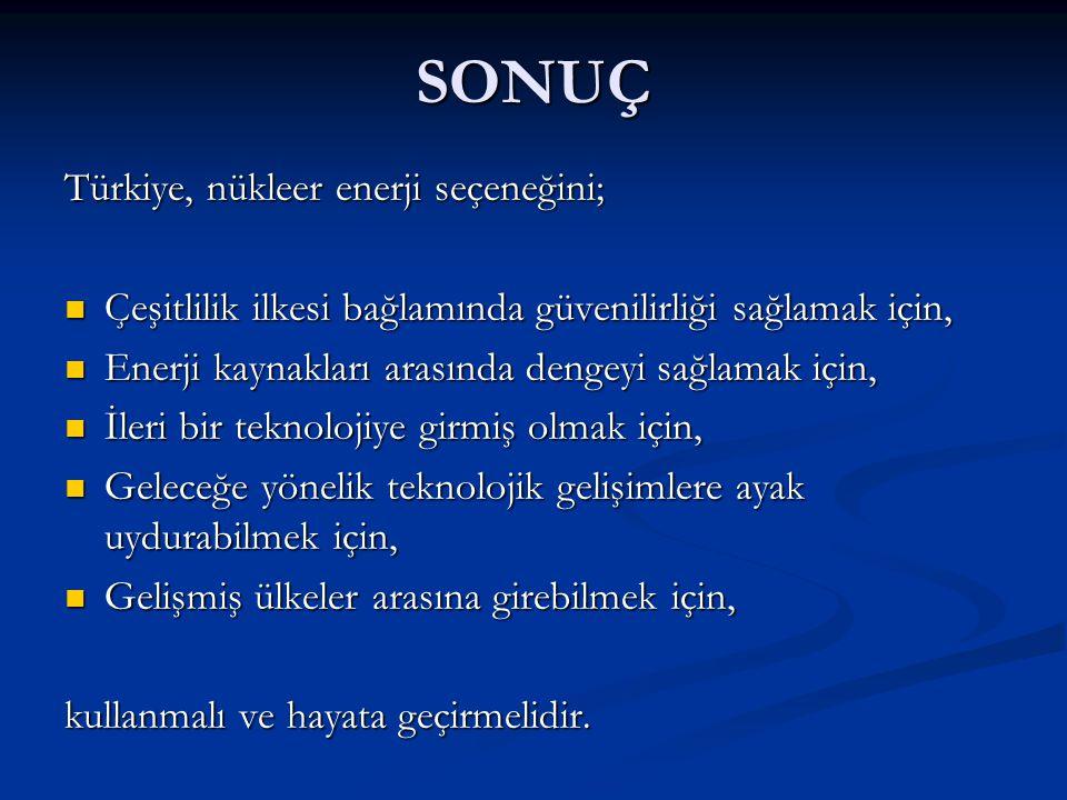 SONUÇ Türkiye, nükleer enerji seçeneğini;  Çeşitlilik ilkesi bağlamında güvenilirliği sağlamak için,  Enerji kaynakları arasında dengeyi sağlamak iç