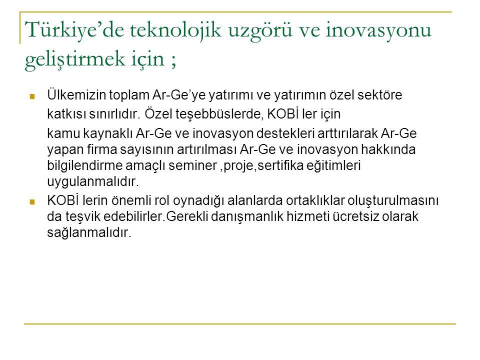 Türkiye'de teknolojik uzgörü ve inovasyonu geliştirmek için ;  Ülkemizin toplam Ar-Ge'ye yatırımı ve yatırımın özel sektöre katkısı sınırlıdır. Özel