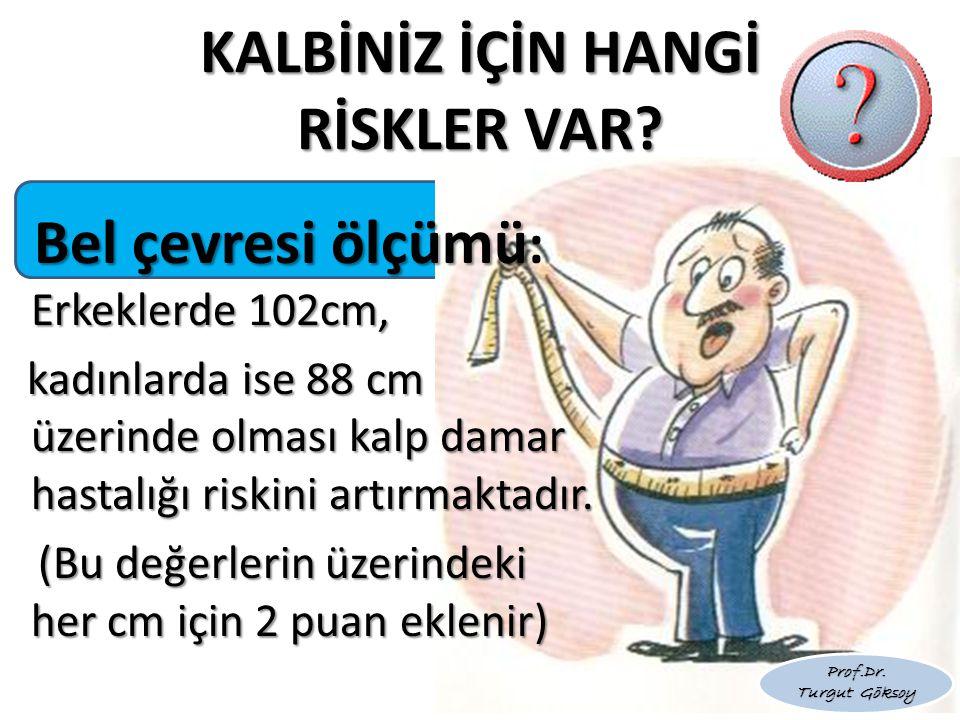 KALBİNİZ İÇİN HANGİ RİSKLER VAR? Bel çevresi ölçümü Erkeklerde 102cm, Bel çevresi ölçümü : Erkeklerde 102cm, kadınlarda ise 88 cm üzerinde olması kalp