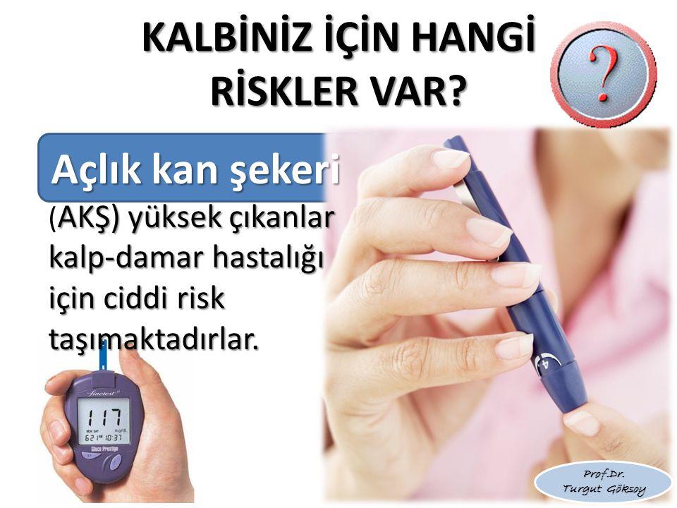 KALBİNİZ İÇİN HANGİ RİSKLER VAR? Açlık kan şekeri AKŞ) yüksek çıkanlar kalp-damar hastalığı için ciddi risk taşımaktadırlar. Açlık kan şekeri ( AKŞ) y