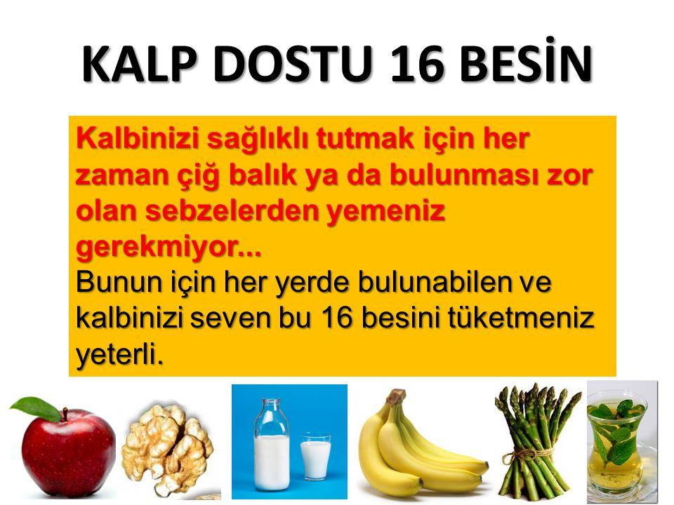 KALP DOSTU 16 BESİN Kalbinizi sağlıklı tutmak için her zaman çiğ balık ya da bulunması zor olan sebzelerden yemeniz gerekmiyor... Bunun için her yerde