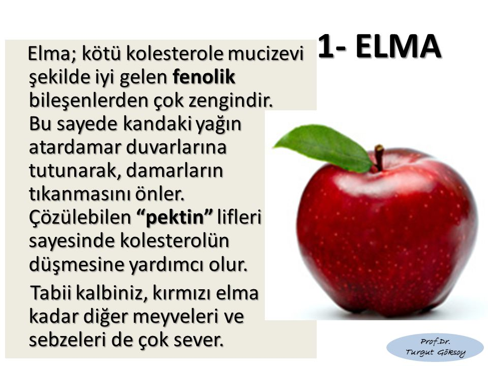 1- ELMA Elma; kötü kolesterole mucizevi şekilde iyi gelen fenolik bileşenlerden çok zengindir. Bu sayede kandaki yağın atardamar duvarlarına tutunarak