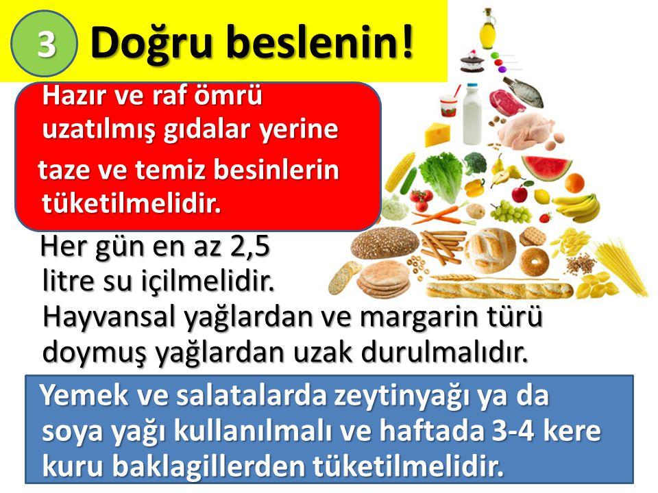 Doğru beslenin! Doğru beslenin! Hazır ve raf ömrü uzatılmış gıdalar yerine taze ve temiz besinlerin tüketilmelidir. taze ve temiz besinlerin tüketilme