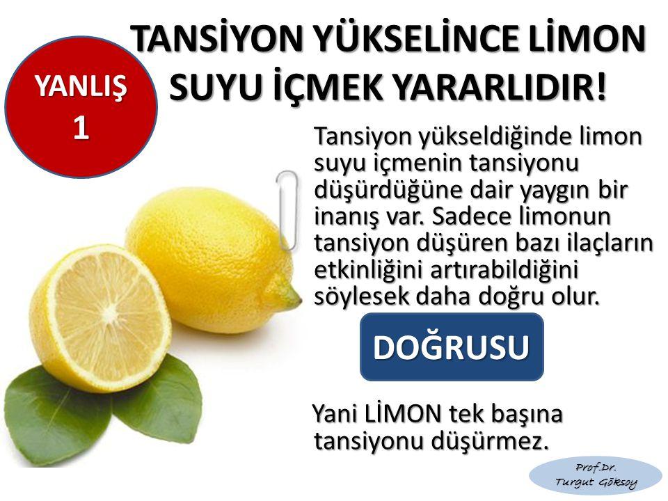 YANLIŞ 1 1 TANSİYON YÜKSELİNCE LİMON SUYU İÇMEK YARARLIDIR! Tansiyon yükseldiğinde limon suyu içmenin tansiyonu düşürdüğüne dair yaygın bir inanış var