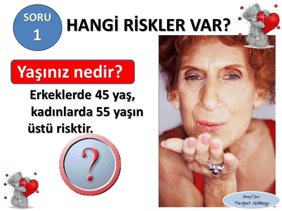 HANGİ RİSKLER VAR? Yaşınız nedir? Erkeklerde 45 yaş, kadınlarda 55 yaşın üstü risktir. Prof.Dr. Turgut Göksoy SORU 1