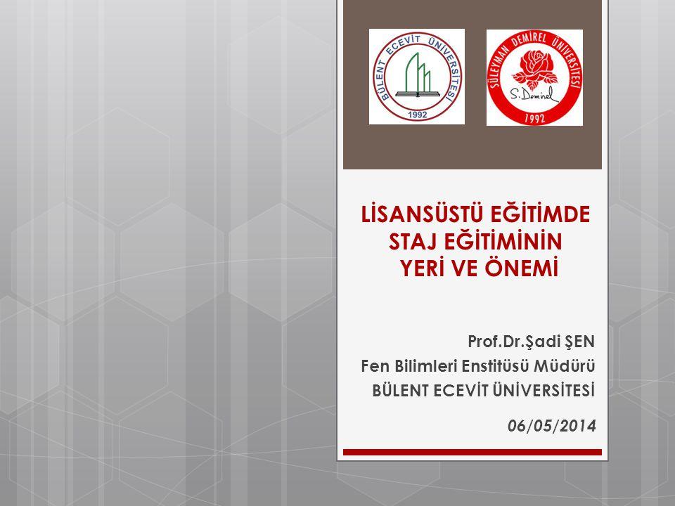 LİSANSÜSTÜ EĞİTİMDE STAJ EĞİTİMİNİN YERİ VE ÖNEMİ Prof.Dr.Şadi ŞEN Fen Bilimleri Enstitüsü Müdürü BÜLENT ECEVİT ÜNİVERSİTESİ 06/05/2014