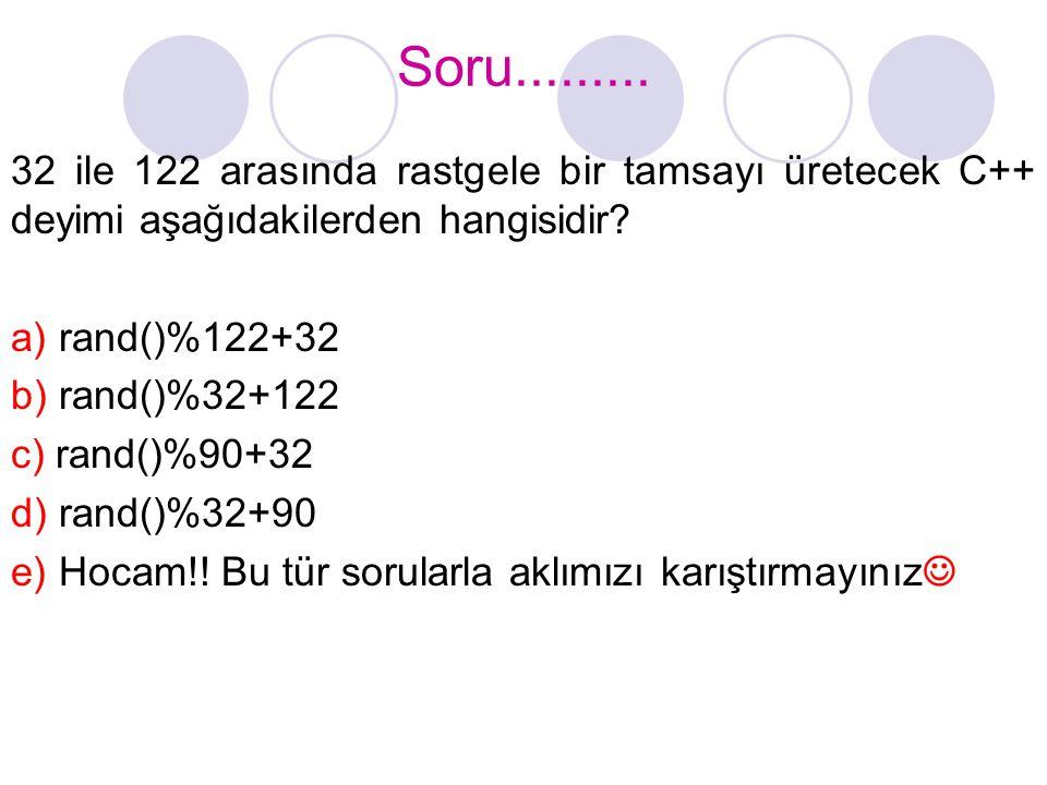 Soru......... 32 ile 122 arasında rastgele bir tamsayı üretecek C++ deyimi aşağıdakilerden hangisidir? a) rand()%122+32 b) rand()%32+122 c) rand()%90+