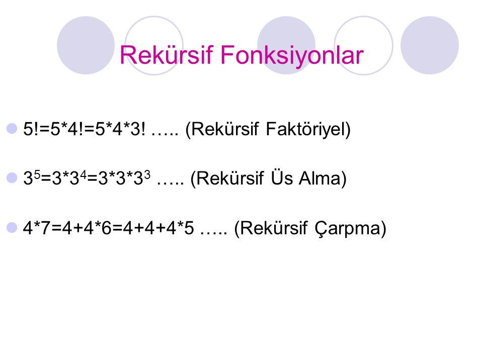 Rekürsif Fonksiyonlar  5!=5*4!=5*4*3! ….. (Rekürsif Faktöriyel)  3 5 =3*3 4 =3*3*3 3 ….. (Rekürsif Üs Alma)  4*7=4+4*6=4+4+4*5 ….. (Rekürsif Çarpma