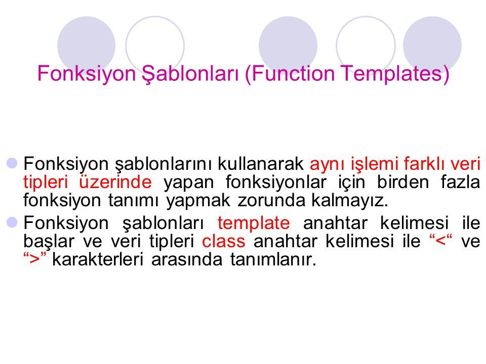 Fonksiyon Şablonları (Function Templates)  Fonksiyon şablonlarını kullanarak aynı işlemi farklı veri tipleri üzerinde yapan fonksiyonlar için birden